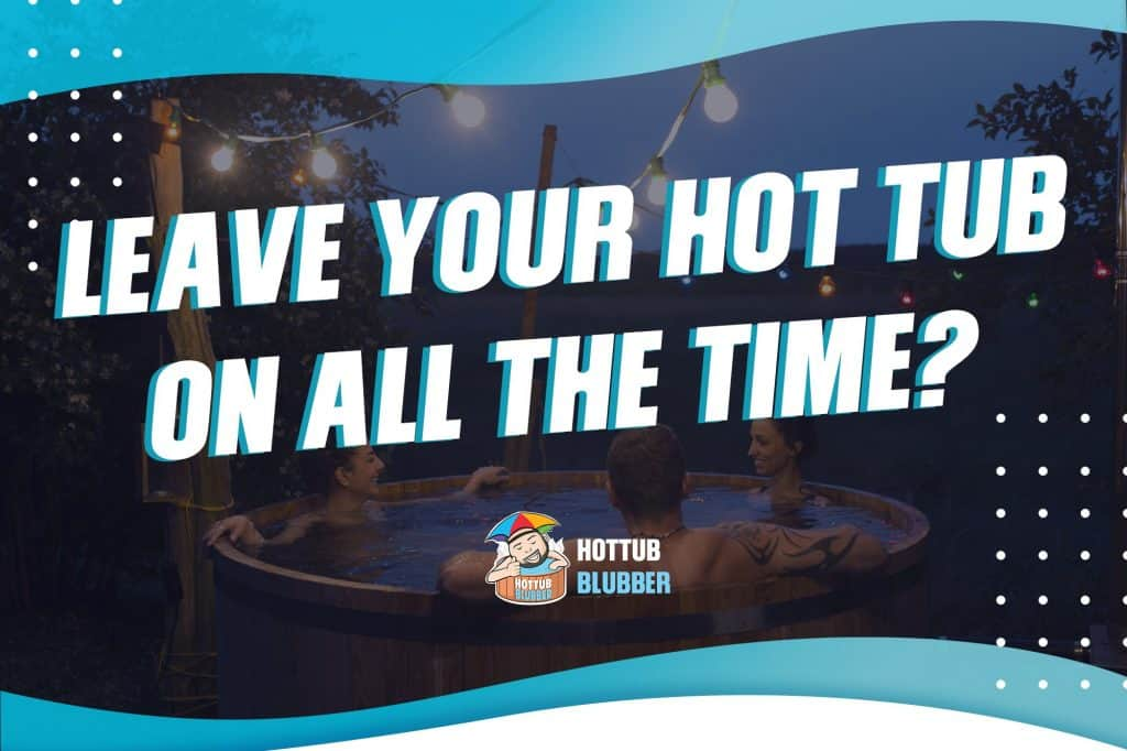 should you leave your hot tub on all the time?